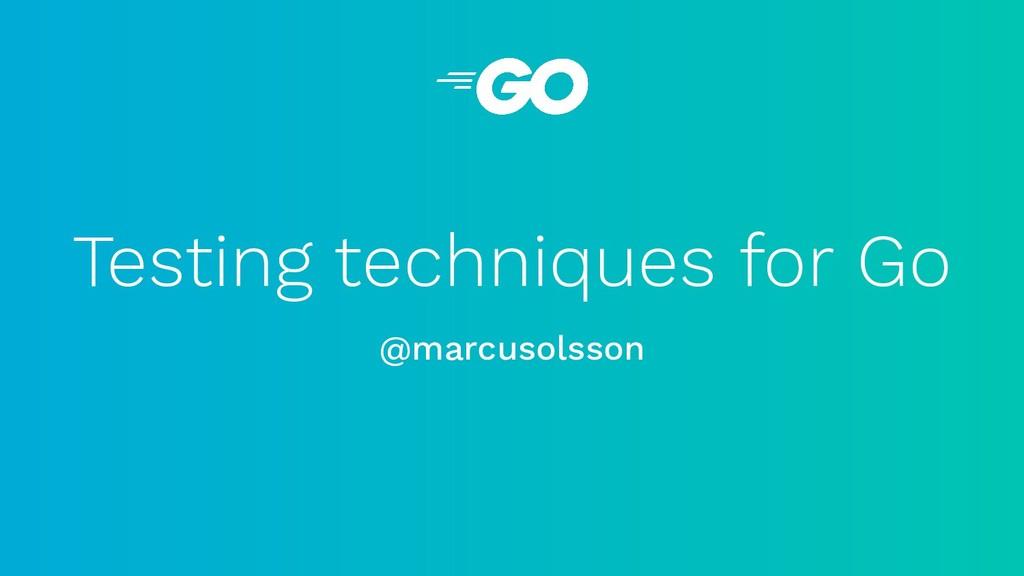 Testing techniques for Go @marcusolsson