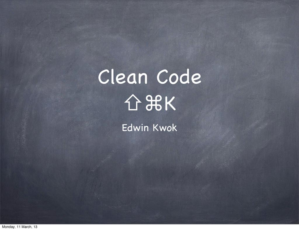 Clean Code ⇧⌘K Edwin Kwok Monday, 11 March, 13