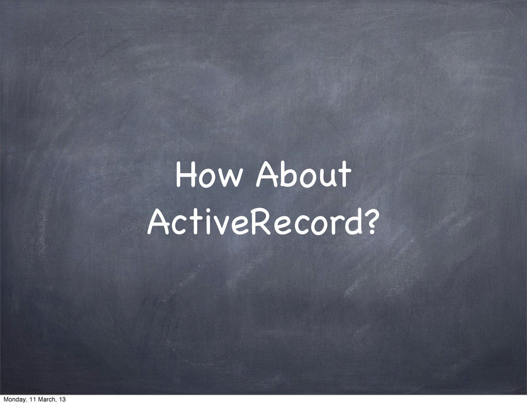 How About ActiveRecord? Monday, 11 March, 13