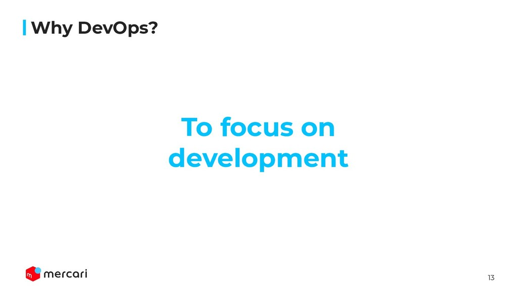 13 Why DevOps? To focus on development