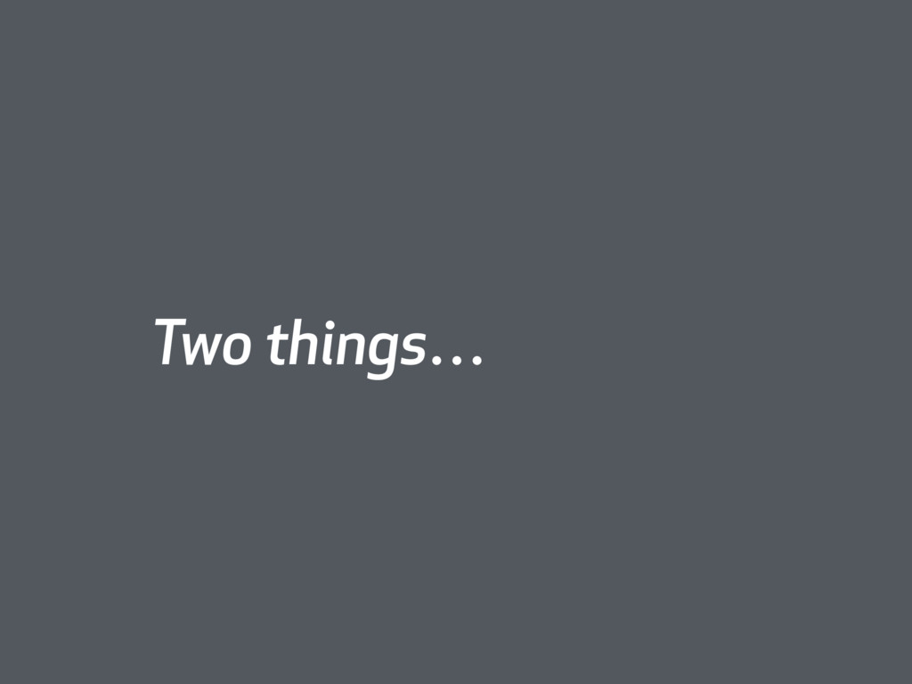 Two things…
