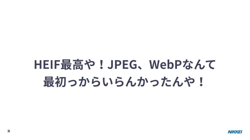 35 HEIF最⾼や!JPEG、WebPなんて 最初っからいらんかったんや!
