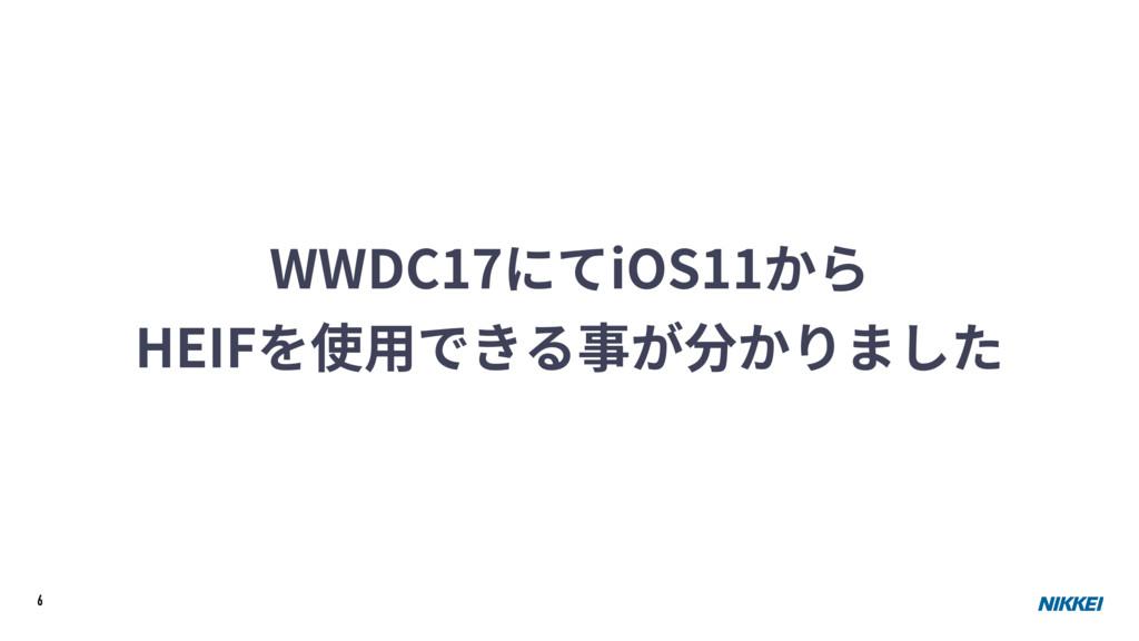 6 WWDC17にてiOS11から HEIFを使⽤できる事が分かりました