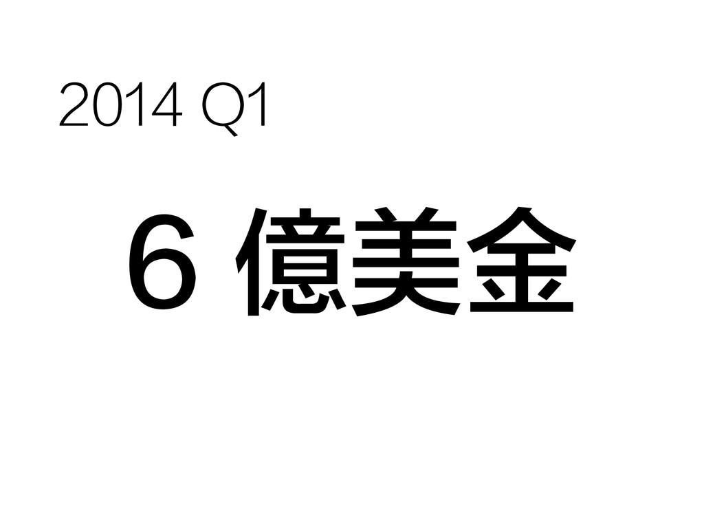 6 億美金 2014 Q1