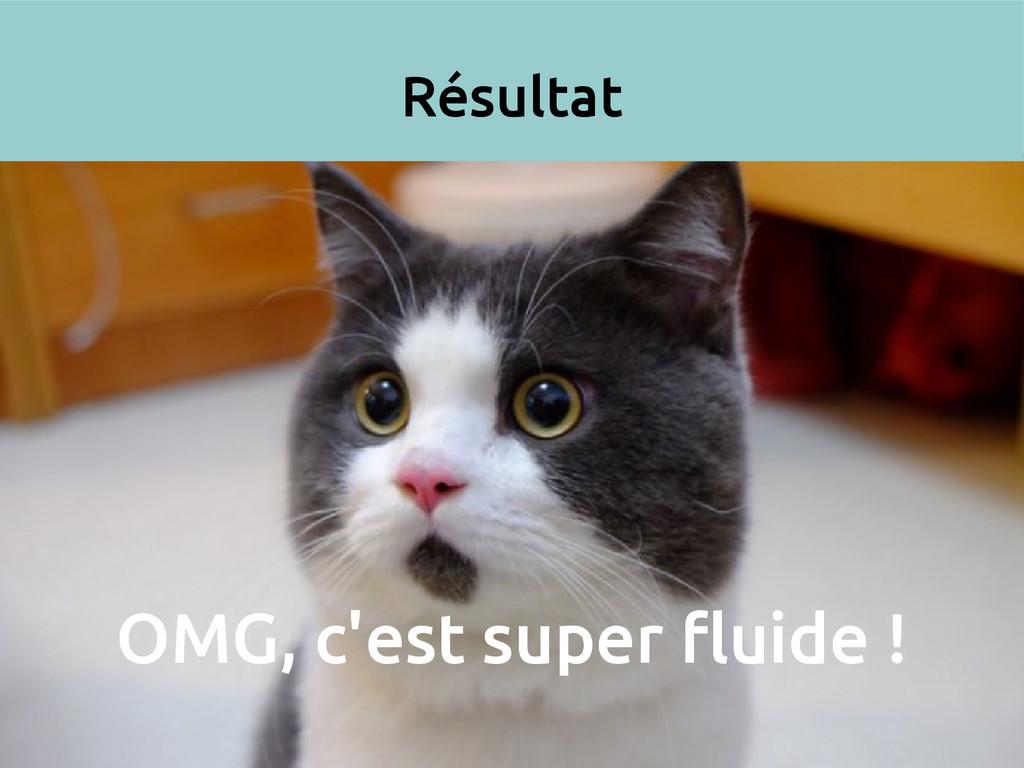 Résultat OMG, c'est super fluide !