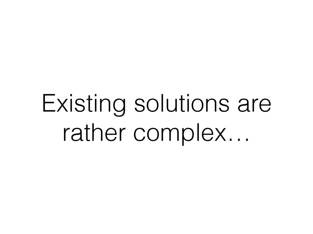 Existing solutions are rather complex…