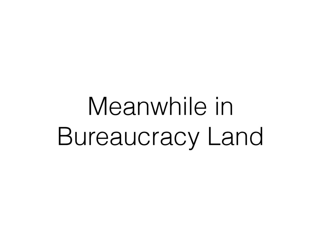 Meanwhile in Bureaucracy Land