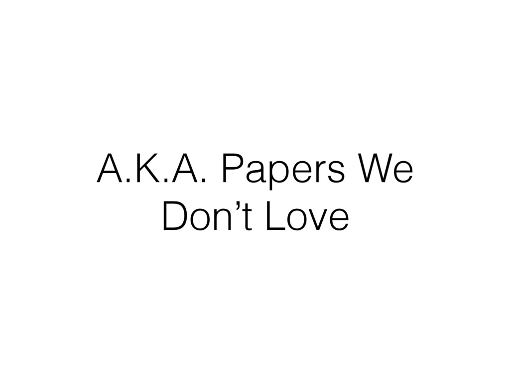 A.K.A. Papers We Don't Love