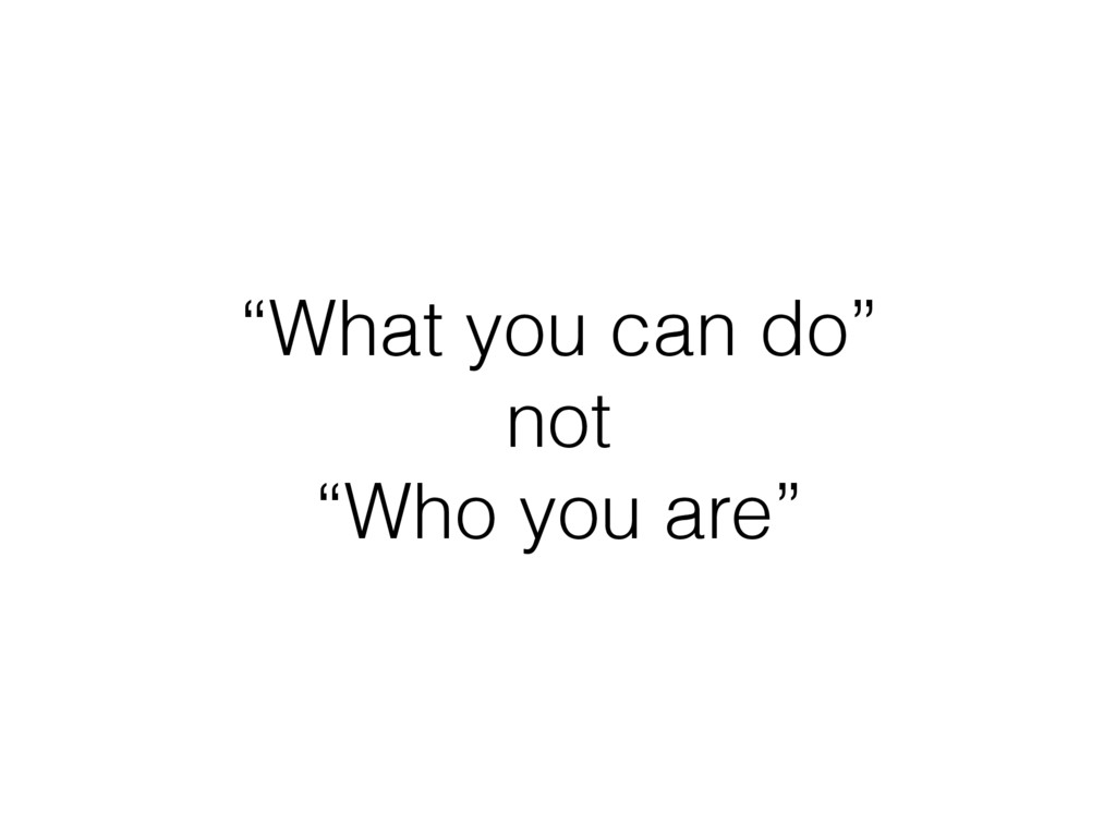 """What you can do"" not ""Who you are"""