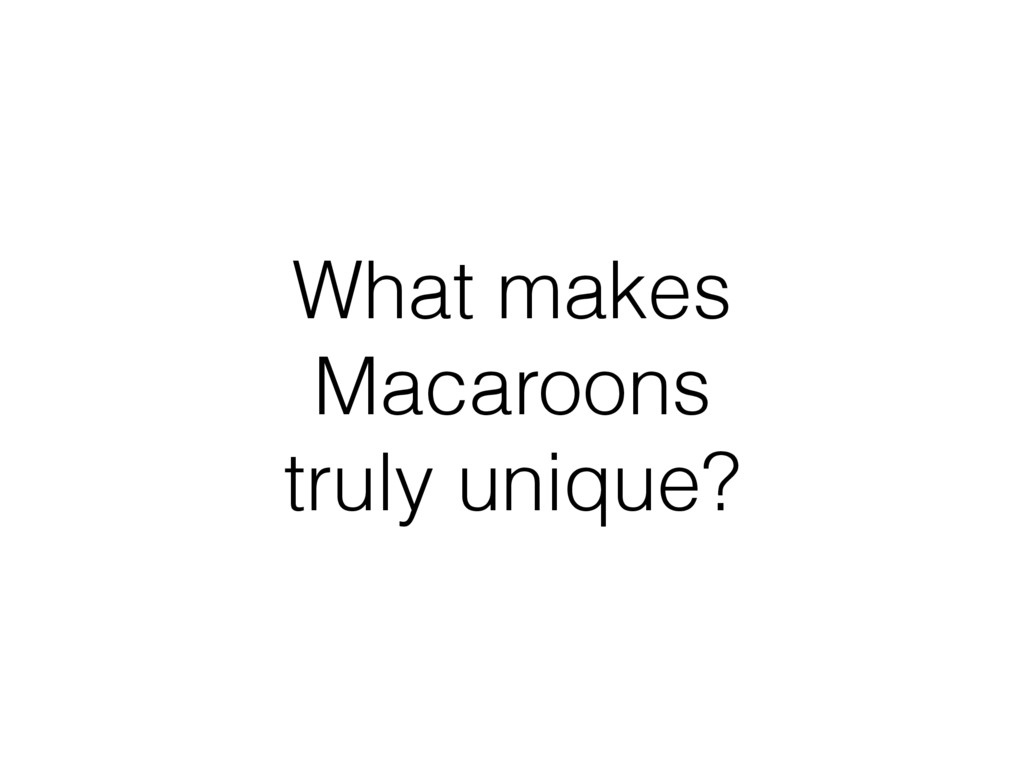 What makes Macaroons truly unique?