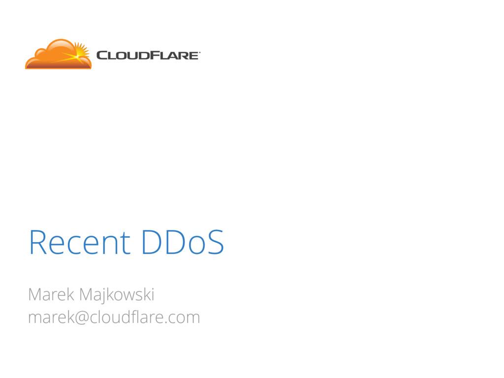 Recent DDoS Marek Majkowski marek@cloudflare.com