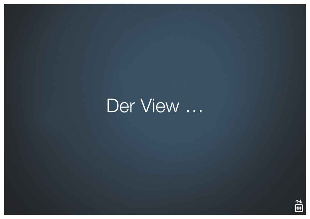 Der View …
