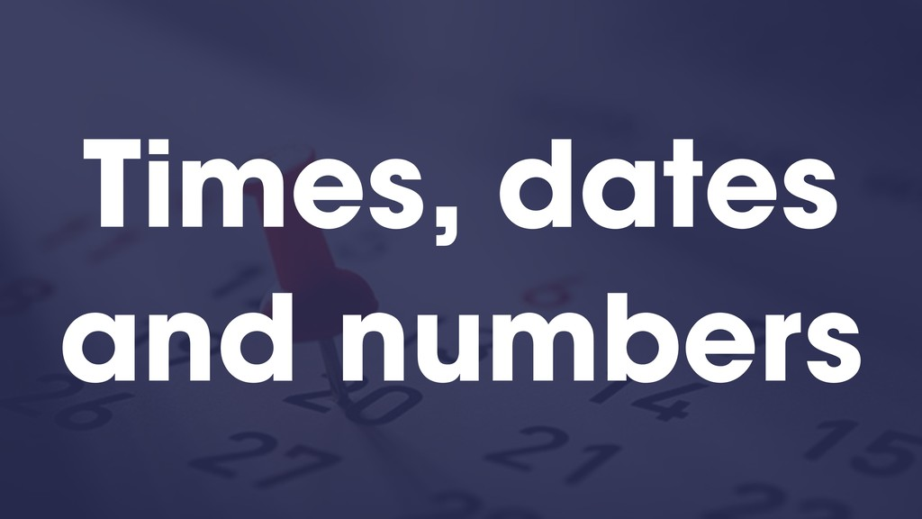 Times, dates and numbers