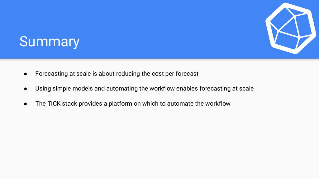 Summary ● Forecasting at scale is about reducin...