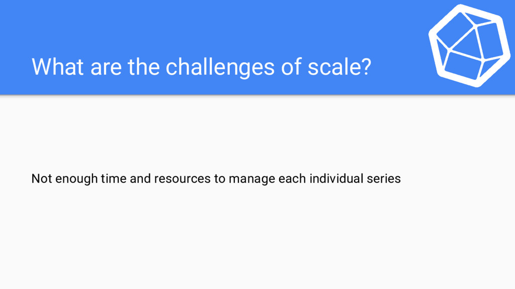What are the challenges of scale? Not enough ti...