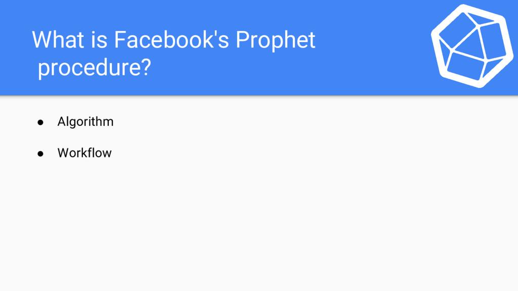 What is Facebook's Prophet procedure? ● Algorit...