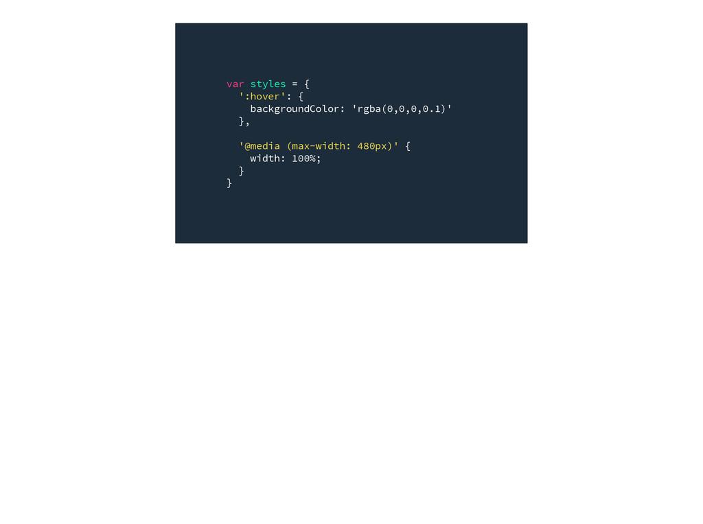 var styles = { ':hover': { backgroundColor: 'rg...