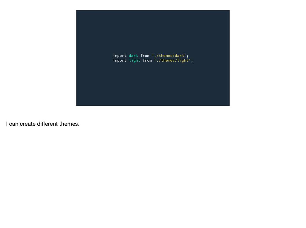 import dark from './themes/dark'; import light ...