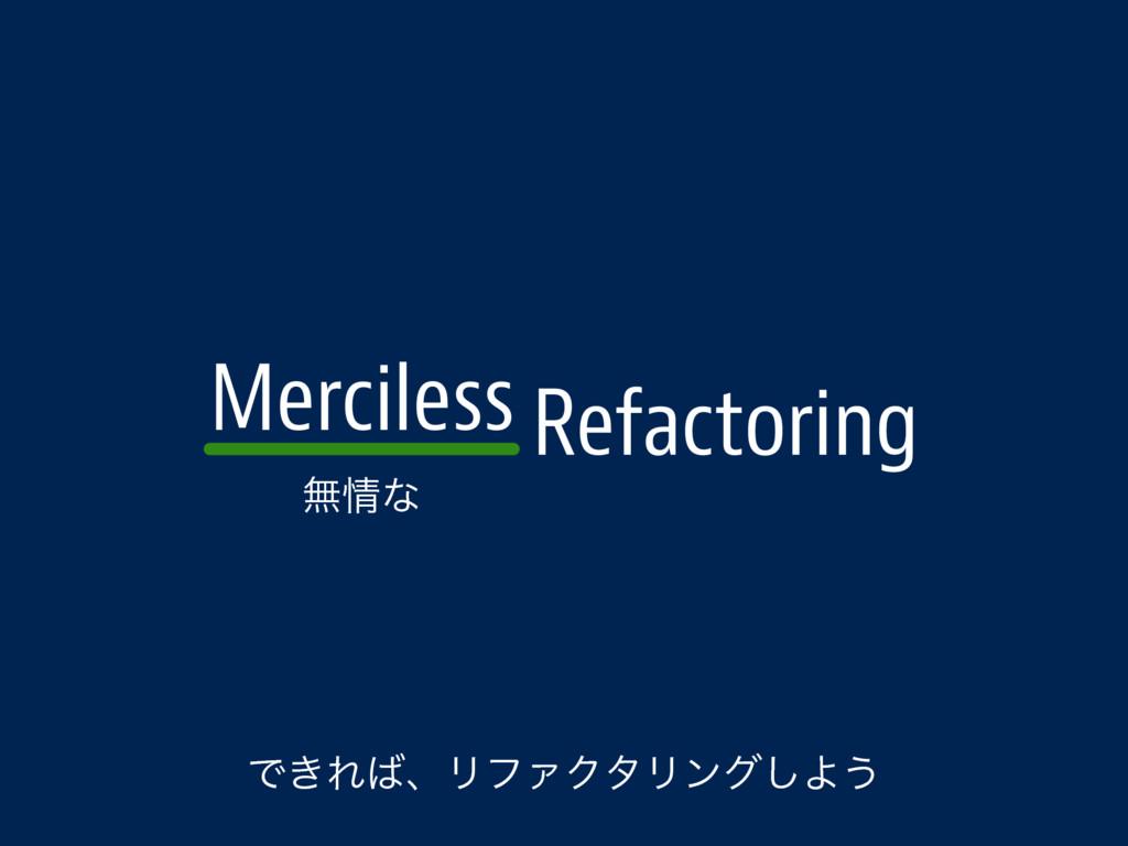 Merciless Refactoring ແͳ Ͱ͖ΕɺϦϑΝΫλϦϯά͠Α͏