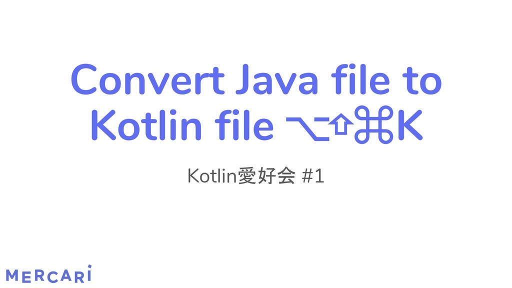 Convert Java file to Kotlin file ⌥⇧⌘K Kotlin愛好会...