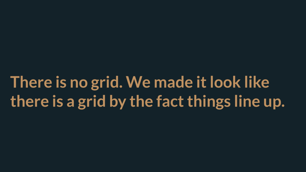 There is no grid. We made it look like there is...