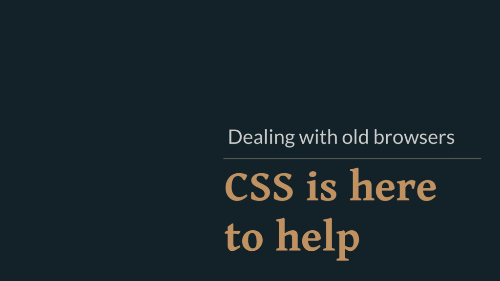 CSS is here to help Dealing with old browsers