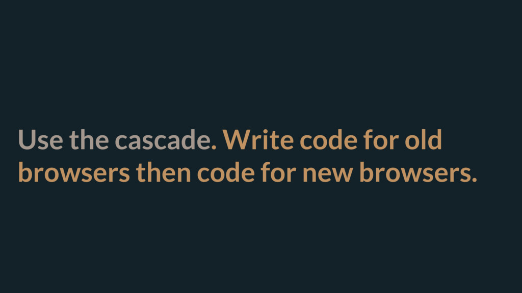 Use the cascade. Write code for old browsers th...