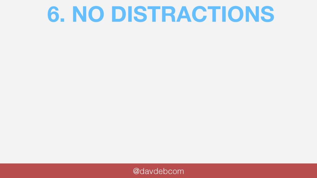 6. NO DISTRACTIONS @davdebcom