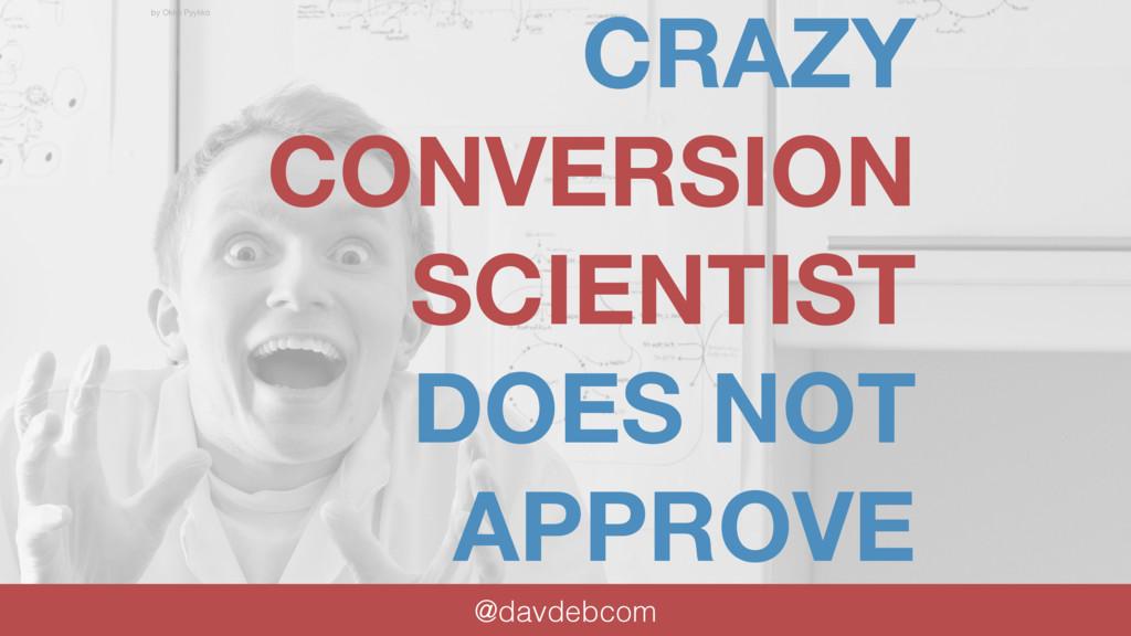 CRAZY CONVERSION SCIENTIST DOES NOT APPROVE @da...