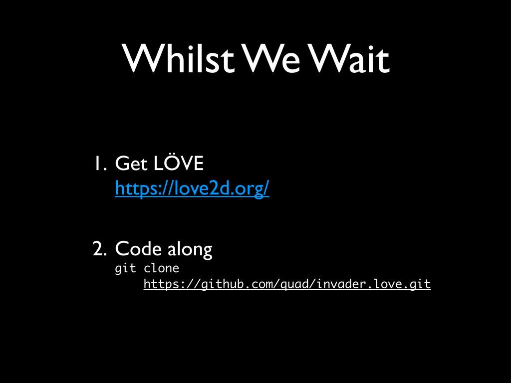 Whilst We Wait 1. Get LÖVE https://love2d.org/ ...