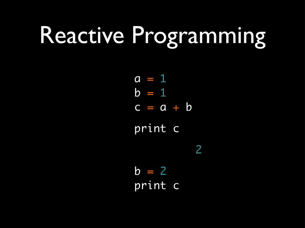 Reactive Programming a = 1 b = 1 c = a + b prin...