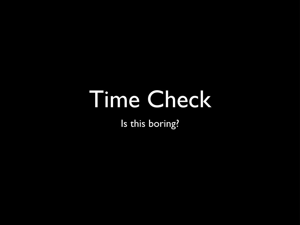 Time Check Is this boring?