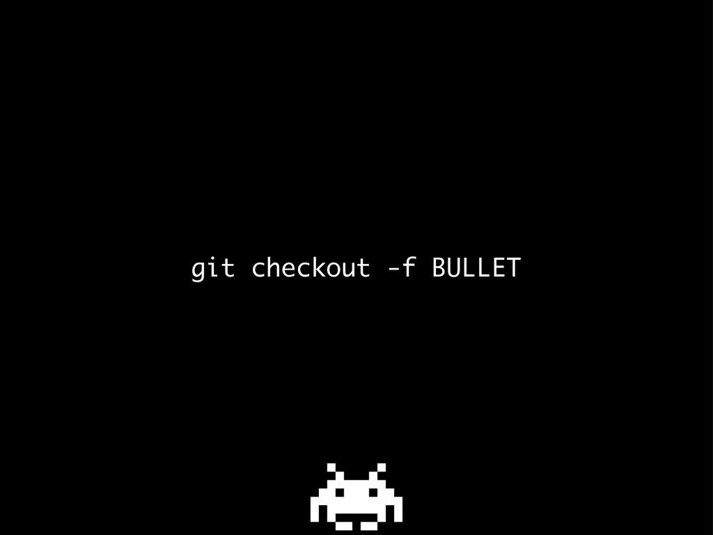 git checkout -f BULLET