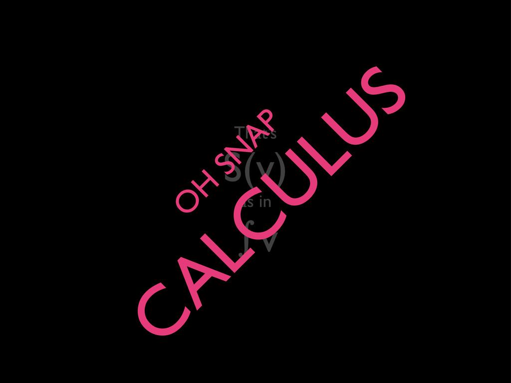 That's S(v) as in ∫v O H SN AP C ALC U LU S