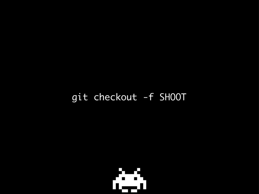 git checkout -f SHOOT