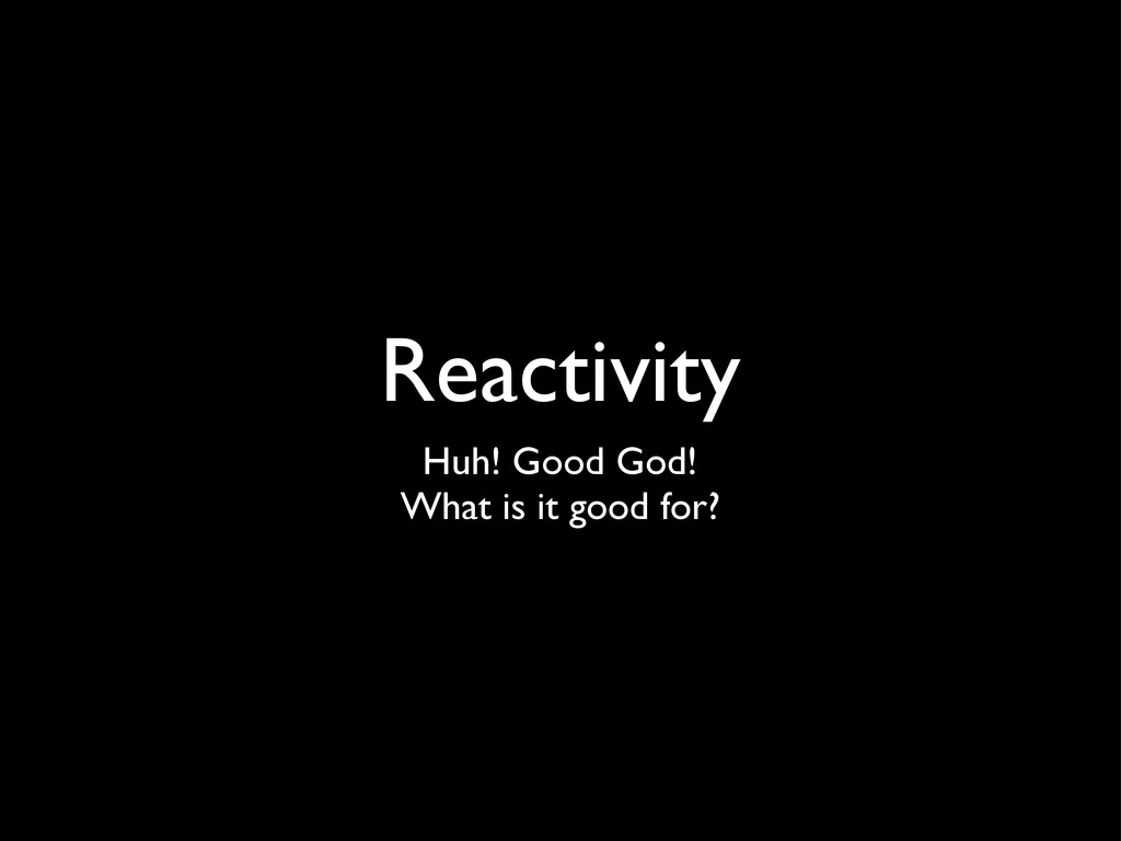 Reactivity Huh! Good God! What is it good for?
