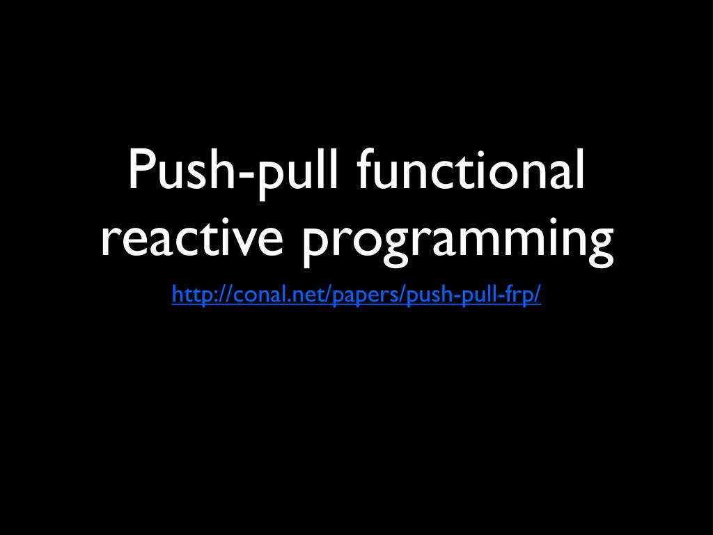 Push-pull functional reactive programming http:...