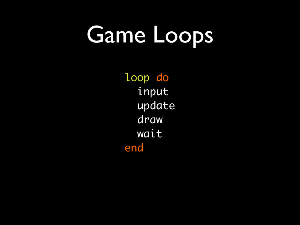 Game Loops loop do input update draw wait end