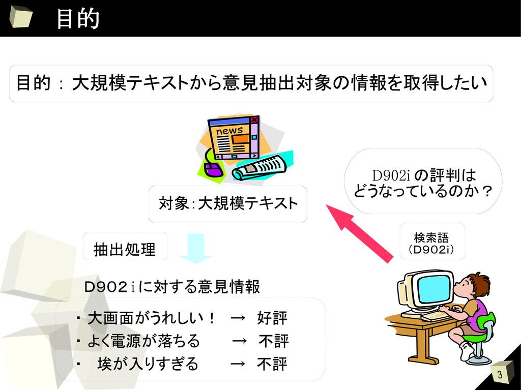3  目的 目的 : 大規模テキストから意見抽出対象の情報を取得したい D902i の評判は ...