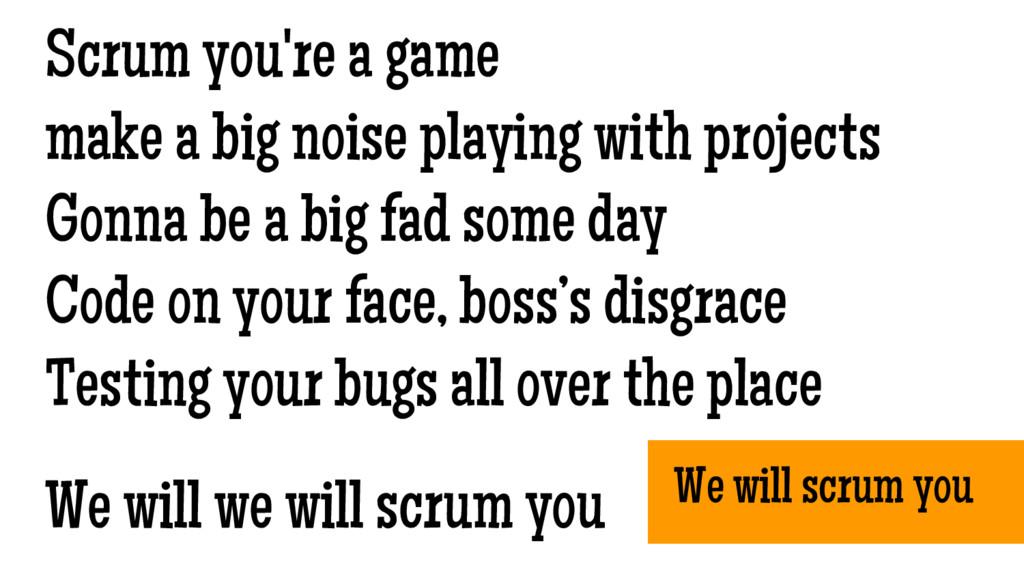 We will scrum you Scrum you're a game make a bi...