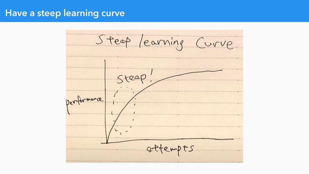 Have a steep learning curve