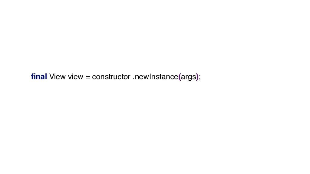 final View view = constructor .newInstance(args);