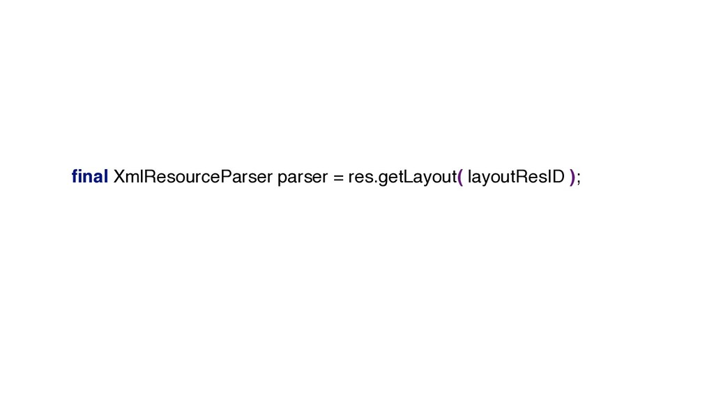 final XmlResourceParser parser = res.getLayout( ...