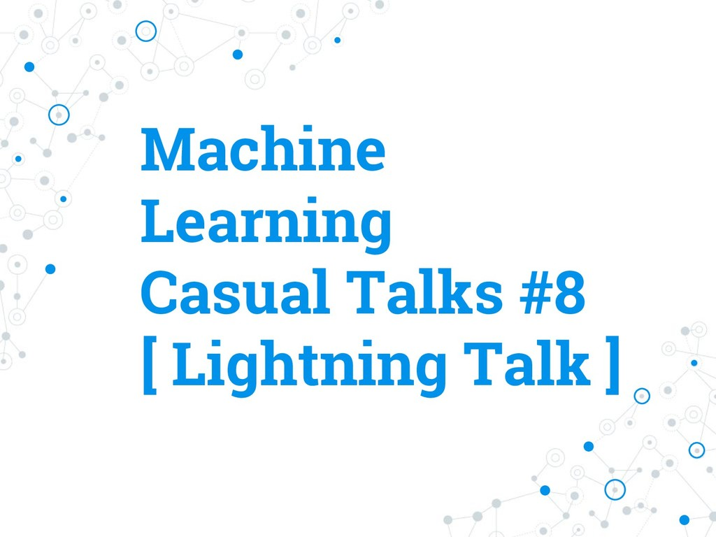 Machine Learning Casual Talks #8 [ Lightning Ta...