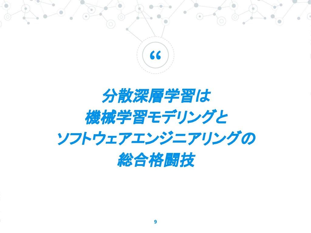 """"""" 分散深層学習は 機械学習モデリングと ソフトウェアエンジニアリングの 総合格闘技 9"""