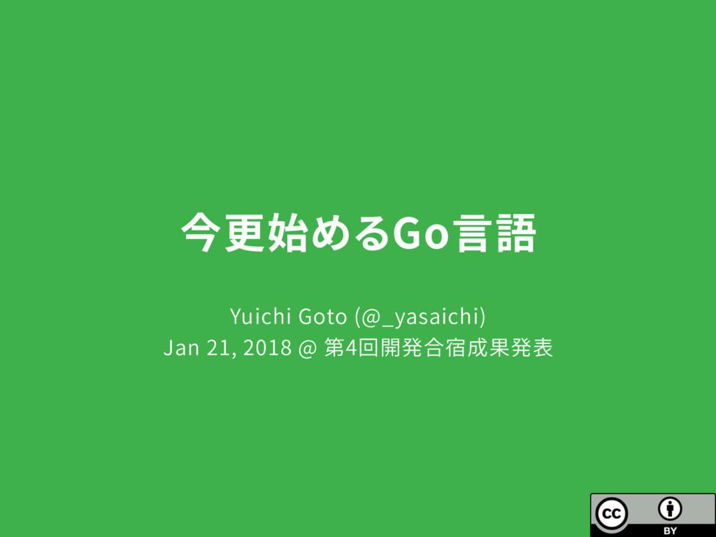 今更始めるGo言語 Yuichi Goto (@_yasaichi) Jan 21, 2018...
