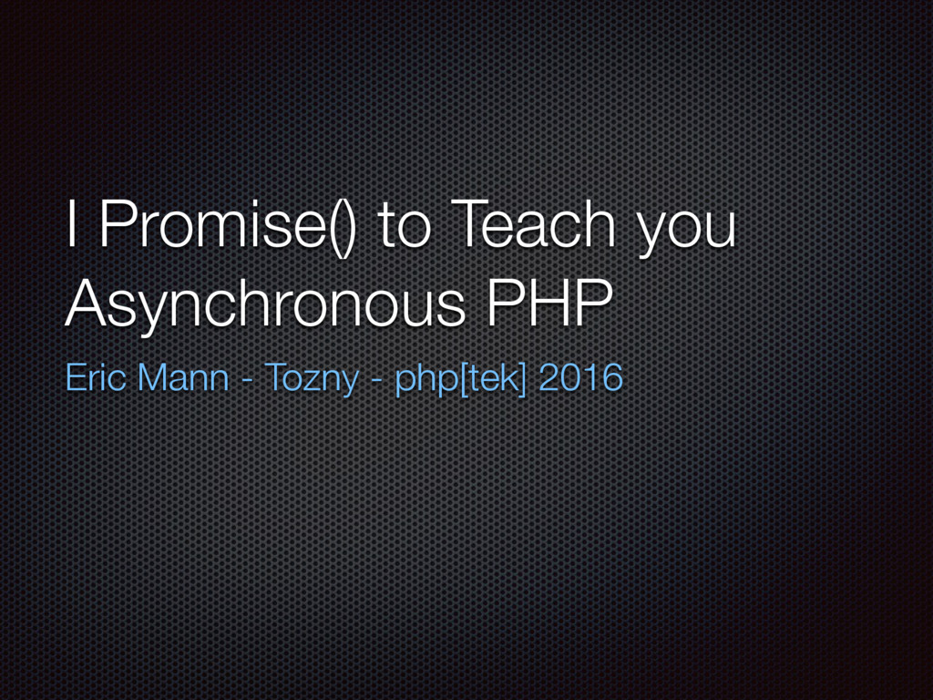 I Promise() to Teach you Asynchronous PHP Eric ...