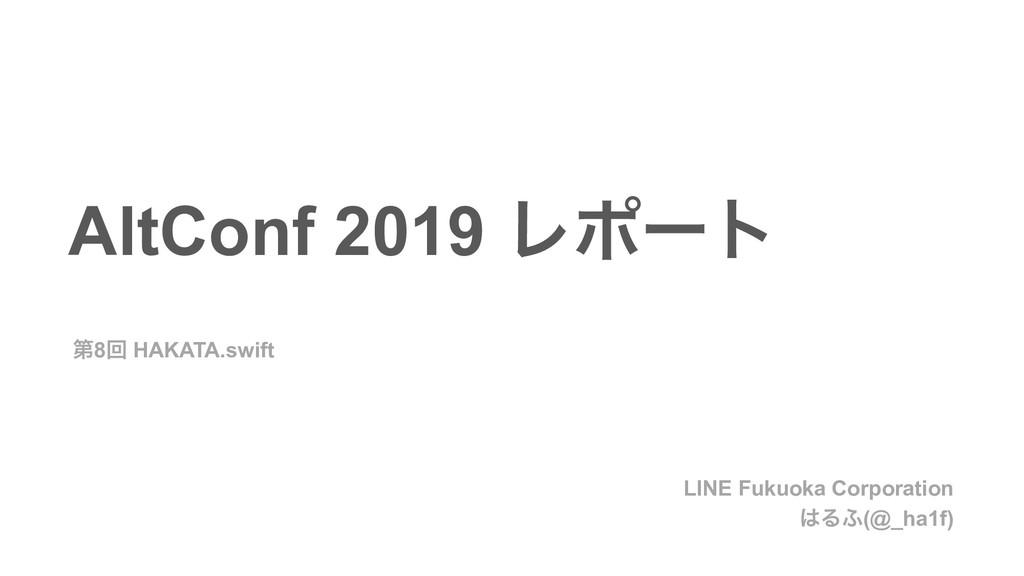 AltConf 2019 Ϩϙʔτ ୈ8ճ HAKATA.swift LINE Fukuoka...