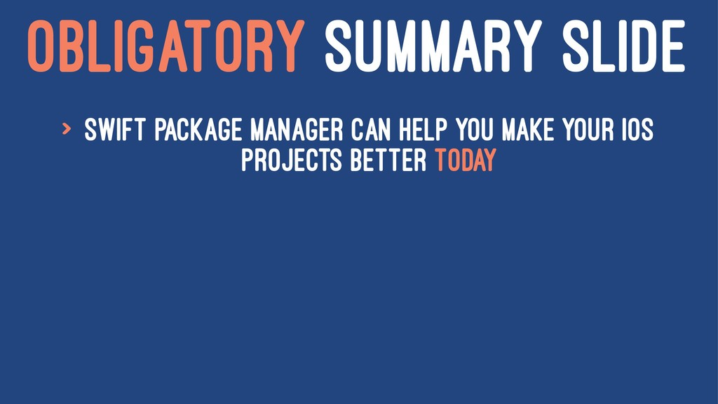 OBLIGATORY SUMMARY SLIDE > Swift Package Manage...