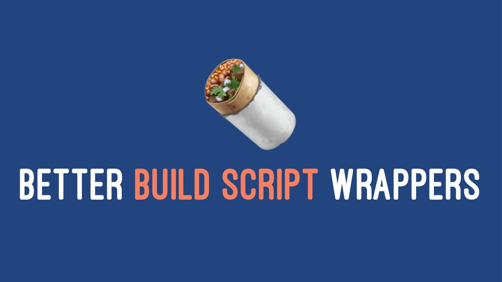 ! BETTER BUILD SCRIPT WRAPPERS